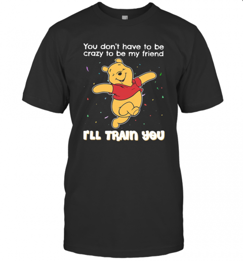 Winnie Pooh You Don'T Have To Be Crazy To Be My Friend I'Ll Train You T-Shirt