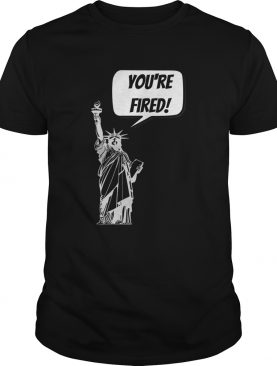Youre Fired Liberty shirt