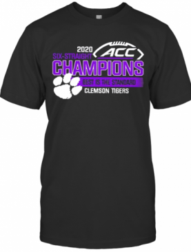 2020 Six Straight ACC Champions Best Is The Standard Clemson Tiger T-Shirt