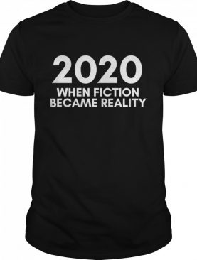 2020 When Fiction Became Reality Quote shirt
