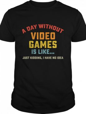 A Day Without Video Games is Like just kidding I have no idea Gamer shirt