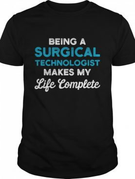 Being A Surgical Technologist Makes My Life Complete Scrub Tech shirt