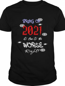 Bring On 2021 It Can't Be Worse Right New Year Celebration shirt