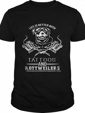 Life Is Better With Tattoos And Rottweilers shirt