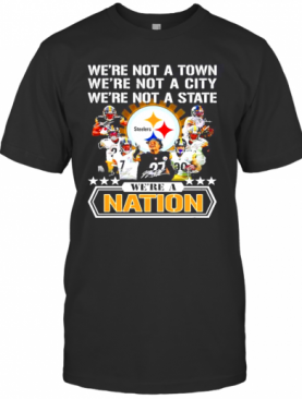 Pittsburgh Steelers Were Not A Town Were Not A City Were Not A State Were A Nation Signatures T-Shirt