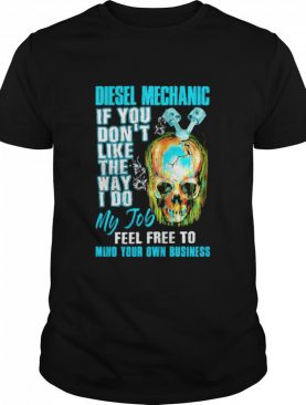 Skull diesel mechanic if you don't like the way I do my job feel free to mind your own business shirt
