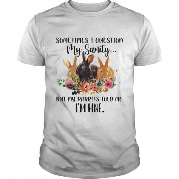 Sometimes I Question My Sanity But My Rabbits Told Me I'm Fine Rabbit shirt