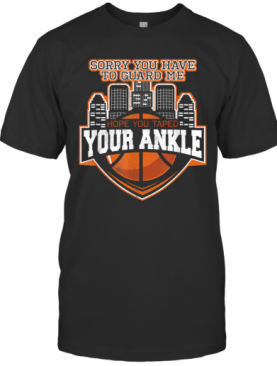 Sorry You Have To Guard Me Tape Your Ankle Basketball T-Shirt