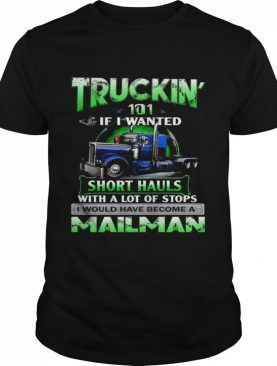 Truckin' 101 If I Wanted Short Hauls With A Lot Of Stops Mailman shirt