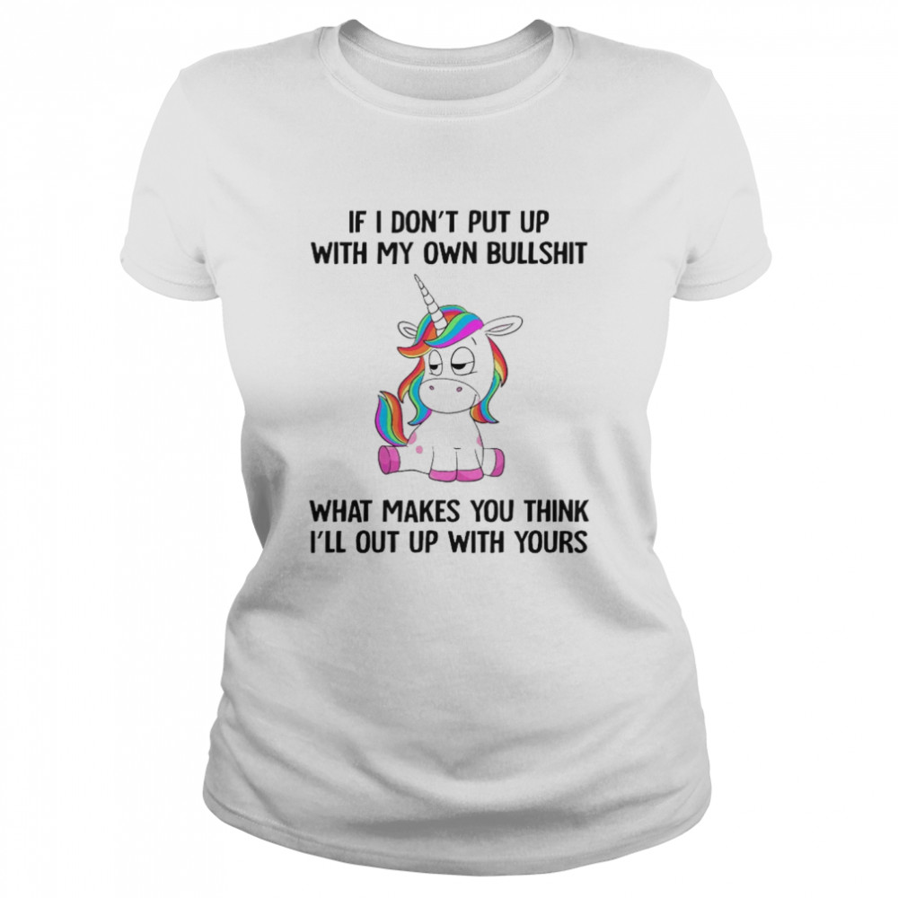 Unicorn If I Dont Put Up With My Own Bullshit What Makes You Think Classic Women's T-shirt