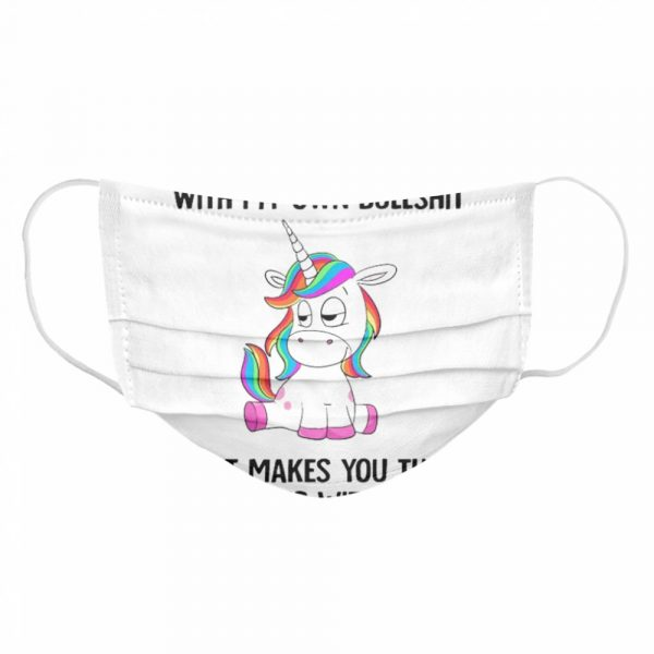 Unicorn If I Dont Put Up With My Own Bullshit What Makes You Think  Cloth Face Mask
