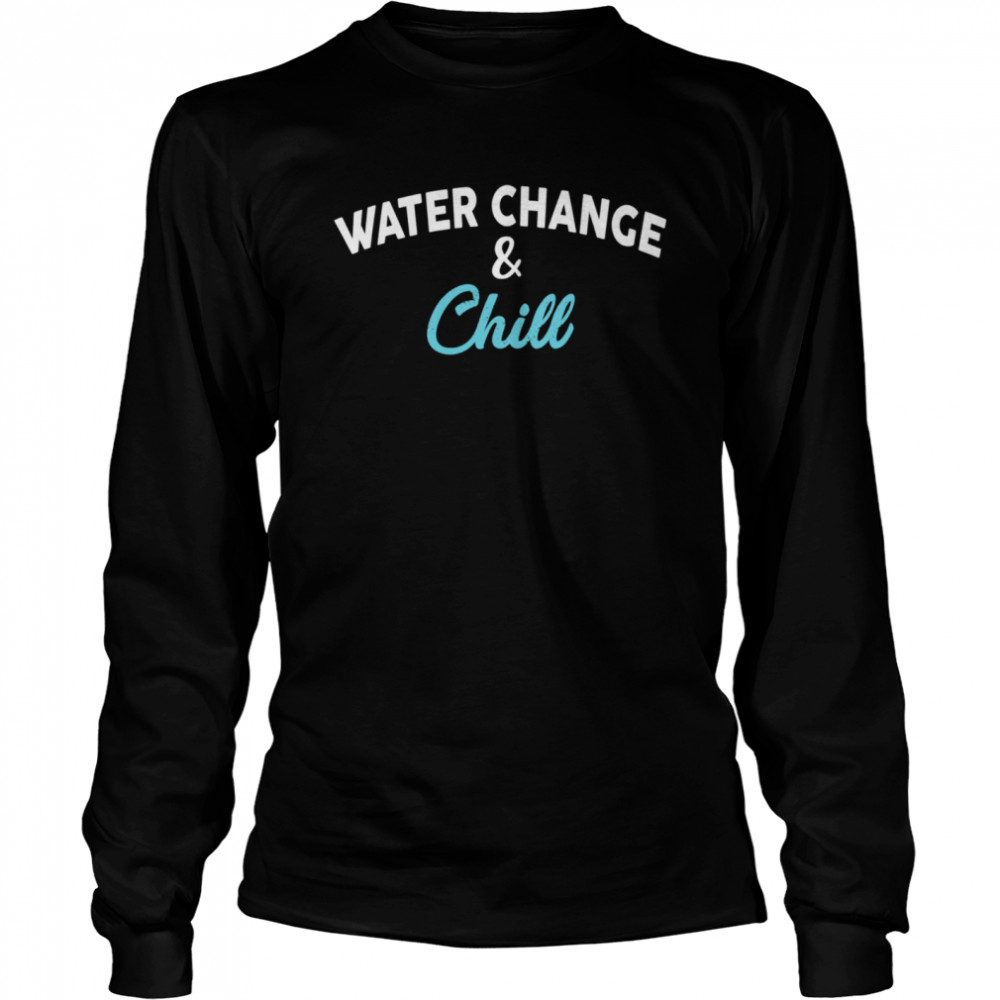 Water Change and Chill Design Aquarium Long Sleeved T-shirt