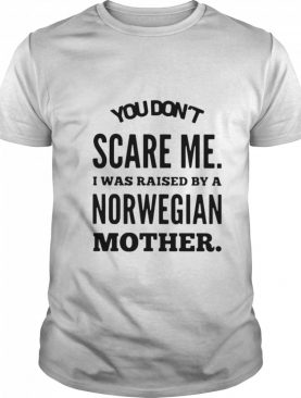 You Don't Scare Me I Was Raised By A Norwegian Mother shirt