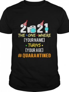 2021 The One Where Your Name Turns Your Age Quarantined Personalized shirt