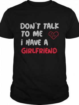Dont Talk To Me I Have A Girlfriend shirt