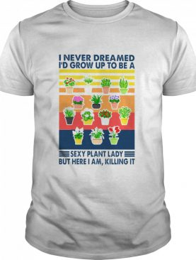 I never dreamed Id grow up to be a sexy plant lady but here I am killing it vintage shirt