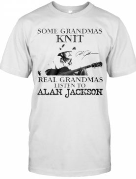 Some Grandmas Knit Real Grandmas Listen To Alan Jackson Signature T-Shirt