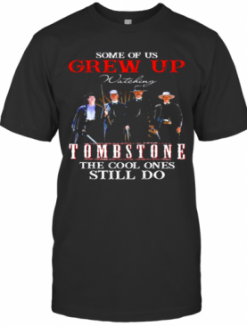 Some Of Us Grew Up Watching Tombstone The Cool Ones Still Do T-Shirt