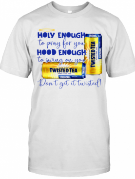 Twisted Tea Holy Enough To Pray For You Hood Enough To Swing On You T-Shirt