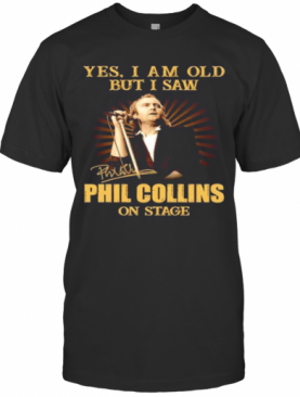 Yes I Am Old But I Saw Phil Collins On Stage Signature T-Shirt