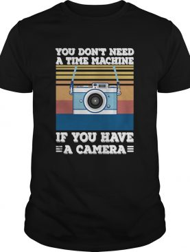 You Dont Need A Time Machine If You Have A Camera Vintage shirt