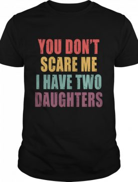 You Dont Scare Me I Have Two Daughters shirt