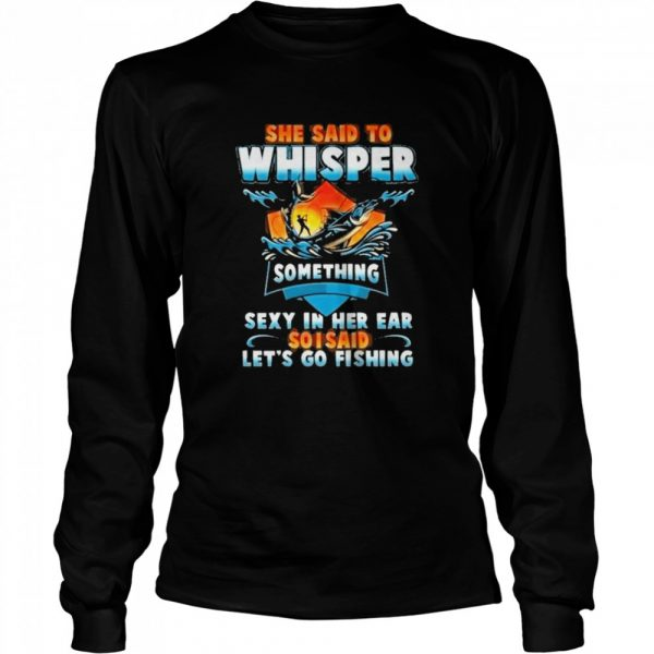 she said to whisper something sexy in her ear so i said lets go fishing  Long Sleeved T-shirt