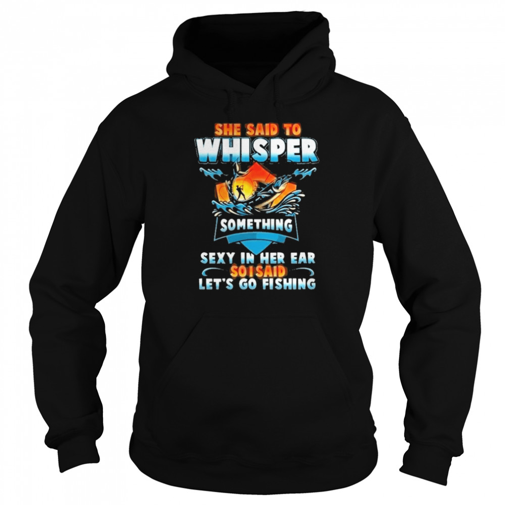 she said to whisper something sexy in her ear so i said lets go fishing Unisex Hoodie